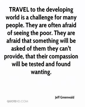 Jeff Greenwald  - TRAVEL to the developing world is a challenge for many people. They are often afraid of seeing the poor. They are afraid that something will be asked of them they can't provide, that their compassion will be tested and found wanting.