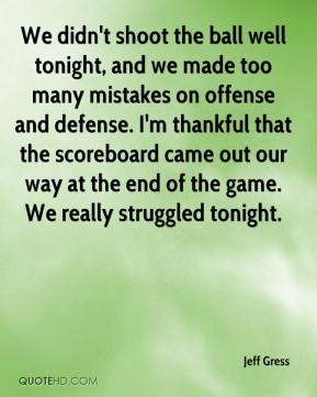 Jeff Gress  - We didn't shoot the ball well tonight, and we made too many mistakes on offense and defense. I'm thankful that the scoreboard came out our way at the end of the game. We really struggled tonight.