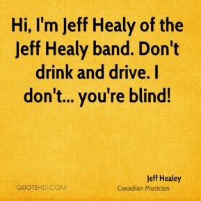Hi, I'm Jeff Healy of the Jeff Healy band. Don't drink and drive. I don't... you're blind!