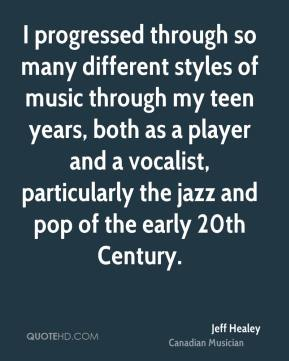 Jeff Healey - I progressed through so many different styles of music through my teen years, both as a player and a vocalist, particularly the jazz and pop of the early 20th Century.