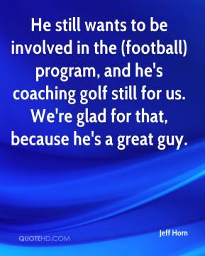 Jeff Horn  - He still wants to be involved in the (football) program, and he's coaching golf still for us. We're glad for that, because he's a great guy.