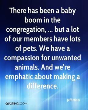 Jeff Miner  - There has been a baby boom in the congregation, ... but a lot of our members have lots of pets. We have a compassion for unwanted animals. And we're emphatic about making a difference.
