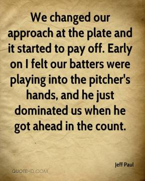 Jeff Paul  - We changed our approach at the plate and it started to pay off. Early on I felt our batters were playing into the pitcher's hands, and he just dominated us when he got ahead in the count.