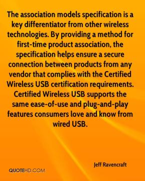 The association models specification is a key differentiator from other wireless technologies. By providing a method for first-time product association, the specification helps ensure a secure connection between products from any vendor that complies with the Certified Wireless USB certification requirements. Certified Wireless USB supports the same ease-of-use and plug-and-play features consumers love and know from wired USB.