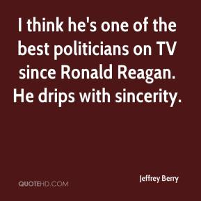 Jeffrey Berry  - I think he's one of the best politicians on TV since Ronald Reagan. He drips with sincerity.