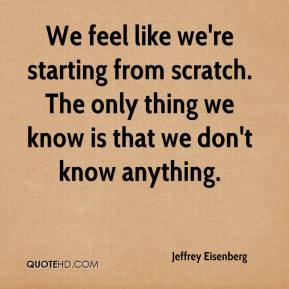 Jeffrey Eisenberg  - We feel like we're starting from scratch. The only thing we know is that we don't know anything.