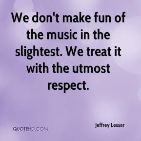 Jeffrey Lesser  - We don't make fun of the music in the slightest. We treat it with the utmost respect.