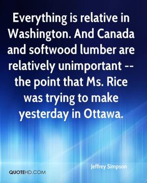 Jeffrey Simpson  - Everything is relative in Washington. And Canada and softwood lumber are relatively unimportant -- the point that Ms. Rice was trying to make yesterday in Ottawa.