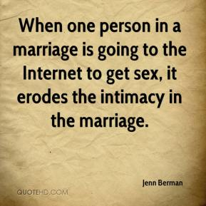 Jenn Berman  - When one person in a marriage is going to the Internet to get sex, it erodes the intimacy in the marriage.