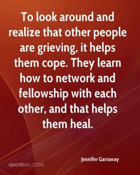 Jennifer Garraway  - To look around and realize that other people are grieving, it helps them cope. They learn how to network and fellowship with each other, and that helps them heal.