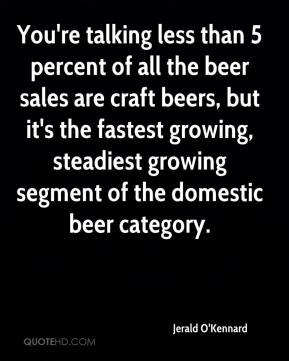 Jerald O'Kennard  - You're talking less than 5 percent of all the beer sales are craft beers, but it's the fastest growing, steadiest growing segment of the domestic beer category.