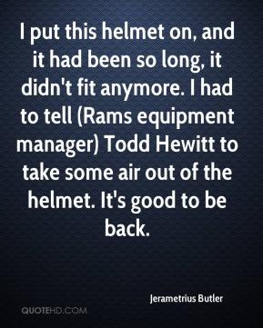 Jerametrius Butler  - I put this helmet on, and it had been so long, it didn't fit anymore. I had to tell (Rams equipment manager) Todd Hewitt to take some air out of the helmet. It's good to be back.