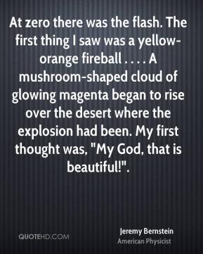 "At zero there was the flash. The first thing I saw was a yellow-orange fireball . . . . A mushroom-shaped cloud of glowing magenta began to rise over the desert where the explosion had been. My first thought was, ""My God, that is beautiful!""."