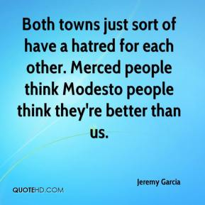 Jeremy Garcia  - Both towns just sort of have a hatred for each other. Merced people think Modesto people think they're better than us.