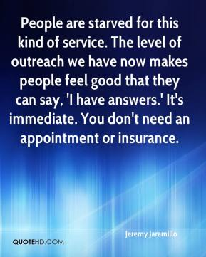 Jeremy Jaramillo  - People are starved for this kind of service. The level of outreach we have now makes people feel good that they can say, 'I have answers.' It's immediate. You don't need an appointment or insurance.