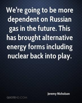 Jeremy Nicholson  - We're going to be more dependent on Russian gas in the future. This has brought alternative energy forms including nuclear back into play.