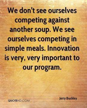 Jerry Buckley  - We don't see ourselves competing against another soup. We see ourselves competing in simple meals. Innovation is very, very important to our program.