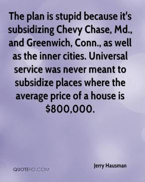 Jerry Hausman  - The plan is stupid because it's subsidizing Chevy Chase, Md., and Greenwich, Conn., as well as the inner cities. Universal service was never meant to subsidize places where the average price of a house is $800,000.