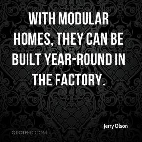 Jerry Olson  - With modular homes, they can be built year-round in the factory.