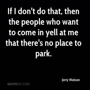 Jerry Watson  - If I don't do that, then the people who want to come in yell at me that there's no place to park.