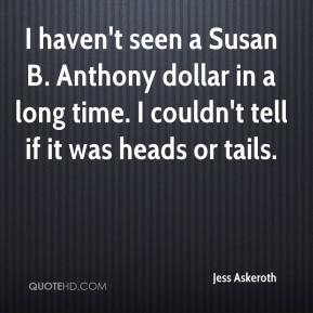 Jess Askeroth  - I haven't seen a Susan B. Anthony dollar in a long time. I couldn't tell if it was heads or tails.