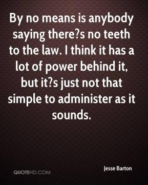 Jesse Barton  - By no means is anybody saying there?s no teeth to the law. I think it has a lot of power behind it, but it?s just not that simple to administer as it sounds.