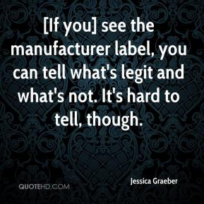 Jessica Graeber  - [If you] see the manufacturer label, you can tell what's legit and what's not. It's hard to tell, though.