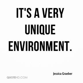 Jessica Graeber  - It's a very unique environment.