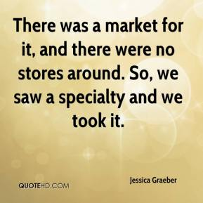 Jessica Graeber  - There was a market for it, and there were no stores around. So, we saw a specialty and we took it.