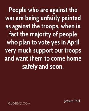Jessica Thill  - People who are against the war are being unfairly painted as against the troops, when in fact the majority of people who plan to vote yes in April very much support our troops and want them to come home safely and soon.
