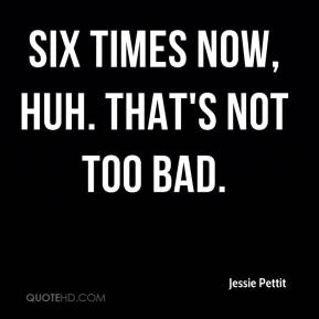 Jessie Pettit  - Six times now, huh. That's not too bad.