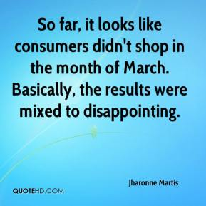 Jharonne Martis  - So far, it looks like consumers didn't shop in the month of March. Basically, the results were mixed to disappointing.