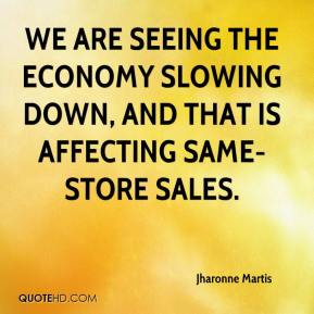 Jharonne Martis  - We are seeing the economy slowing down, and that is affecting same-store sales.