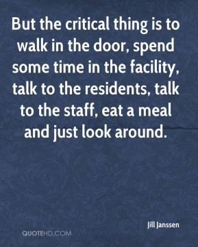 Jill Janssen  - But the critical thing is to walk in the door, spend some time in the facility, talk to the residents, talk to the staff, eat a meal and just look around.