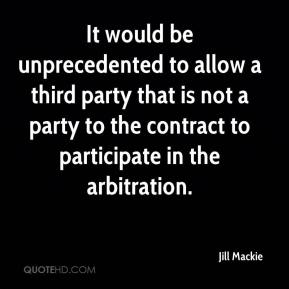Jill Mackie  - It would be unprecedented to allow a third party that is not a party to the contract to participate in the arbitration.