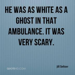 He was as white as a ghost in that ambulance. It was very scary.