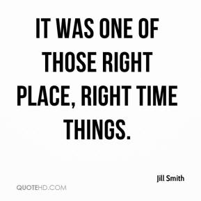 Jill Smith  - It was one of those right place, right time things.