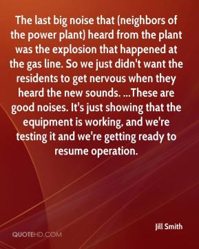 Jill Smith  - The last big noise that (neighbors of the power plant) heard from the plant was the explosion that happened at the gas line. So we just didn't want the residents to get nervous when they heard the new sounds. ...These are good noises. It's just showing that the equipment is working, and we're testing it and we're getting ready to resume operation.
