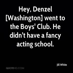 Jill White  - Hey, Denzel [Washington] went to the Boys' Club. He didn't have a fancy acting school.