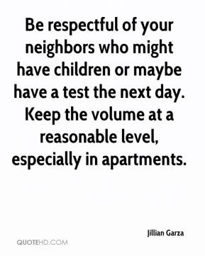 Jillian Garza  - Be respectful of your neighbors who might have children or maybe have a test the next day. Keep the volume at a reasonable level, especially in apartments.