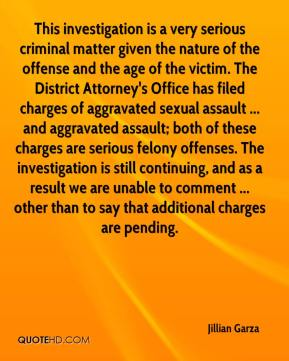 Jillian Garza  - This investigation is a very serious criminal matter given the nature of the offense and the age of the victim. The District Attorney's Office has filed charges of aggravated sexual assault ... and aggravated assault; both of these charges are serious felony offenses. The investigation is still continuing, and as a result we are unable to comment ... other than to say that additional charges are pending.