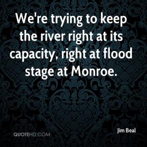 Jim Beal  - We're trying to keep the river right at its capacity, right at flood stage at Monroe.