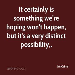 Jim Cairns  - It certainly is something we're hoping won't happen, but it's a very distinct possibility.