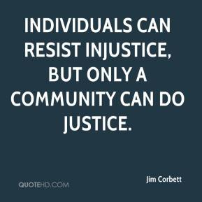 Jim Corbett  - Individuals can resist injustice, but only a community can do justice.