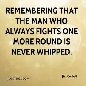 Jim Corbett  - Remembering that the man who always fights one more round is never whipped.