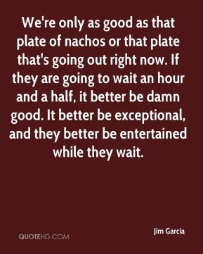 Jim Garcia  - We're only as good as that plate of nachos or that plate that's going out right now. If they are going to wait an hour and a half, it better be damn good. It better be exceptional, and they better be entertained while they wait.