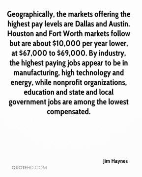 Jim Haynes  - Geographically, the markets offering the highest pay levels are Dallas and Austin. Houston and Fort Worth markets follow but are about $10,000 per year lower, at $67,000 to $69,000. By industry, the highest paying jobs appear to be in manufacturing, high technology and energy, while nonprofit organizations, education and state and local government jobs are among the lowest compensated.