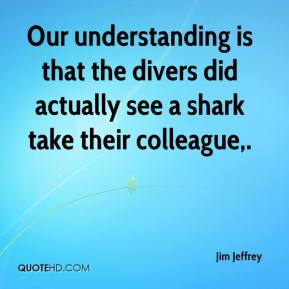 Jim Jeffrey  - Our understanding is that the divers did actually see a shark take their colleague.