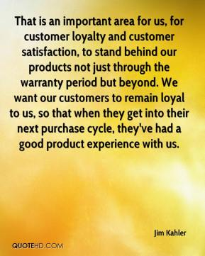 Jim Kahler  - That is an important area for us, for customer loyalty and customer satisfaction, to stand behind our products not just through the warranty period but beyond. We want our customers to remain loyal to us, so that when they get into their next purchase cycle, they've had a good product experience with us.
