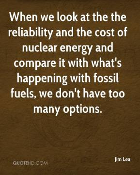 Jim Lea  - When we look at the the reliability and the cost of nuclear energy and compare it with what's happening with fossil fuels, we don't have too many options.